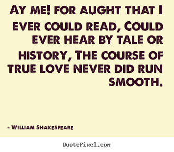 Ay me! for aught that i ever could read, could ever hear by.. William Shakespeare  love quotes