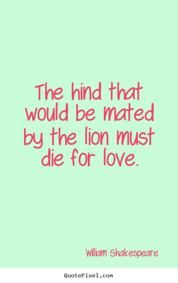 The hind that would be mated by the lion must die for love. William Shakespeare  greatest love quote