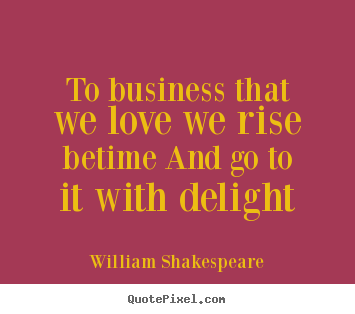 William Shakespeare picture quotes - To business that we love we rise betime and go.. - Love quotes