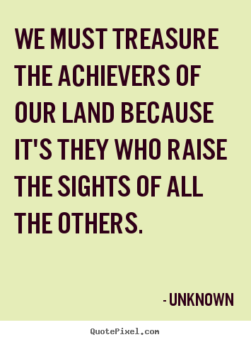 Unknown picture quote - We must treasure the achievers of our land because it's they who raise.. - Motivational quotes