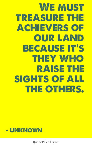 We must treasure the achievers of our land because it's they.. Unknown top motivational quotes