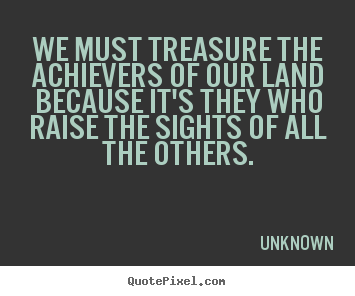 We must treasure the achievers of our land because it's.. Unknown greatest motivational quotes