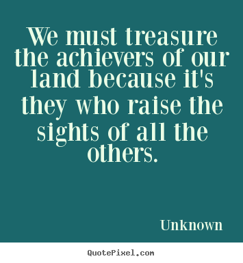 Unknown picture quotes - We must treasure the achievers of our land because it's they.. - Motivational quotes