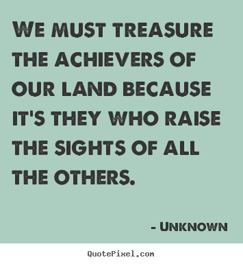 Motivational quotes - We must treasure the achievers of our land because it's..