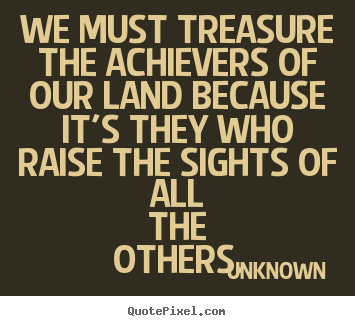 Motivational quotes - We must treasure the achievers of our land because it's they..