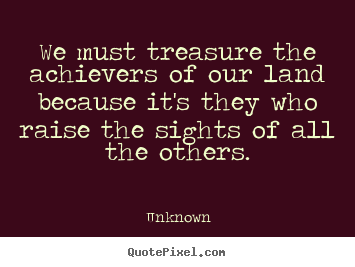 Unknown picture quotes - We must treasure the achievers of our land because.. - Motivational quote