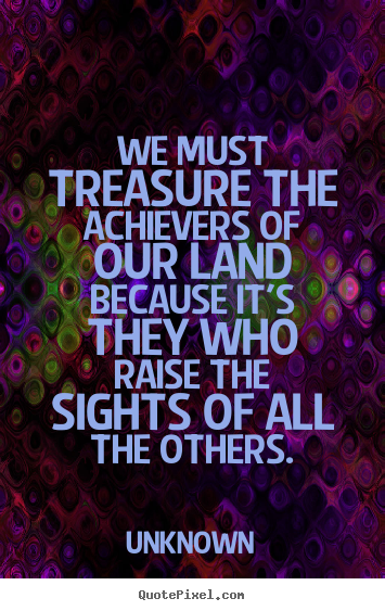 Quote about motivational - We must treasure the achievers of our land because it's..